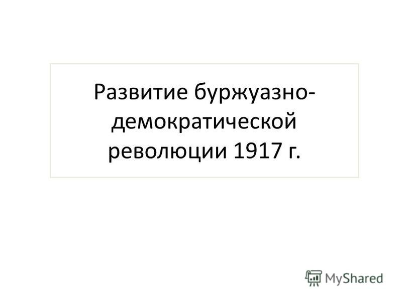 Развитие буржуазно- демократической революции 1917 г.