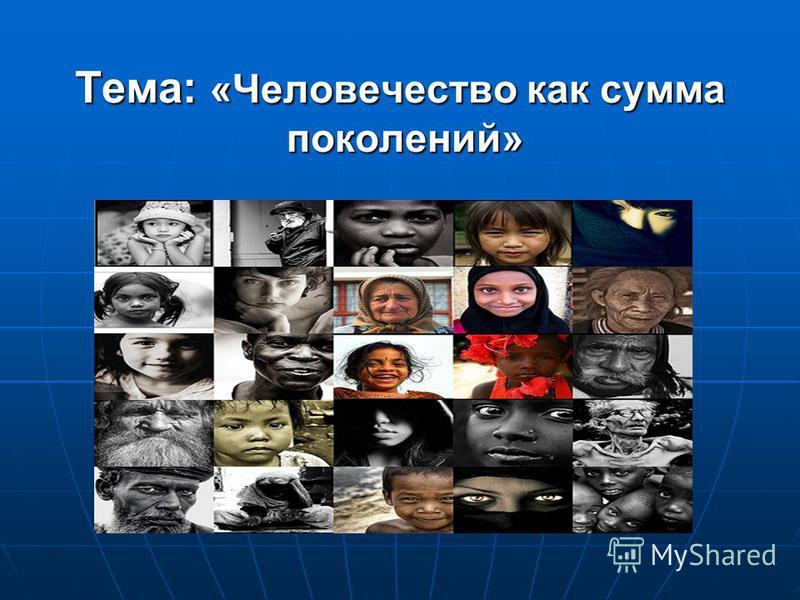 Тема: «Человечество как сумма поколений»