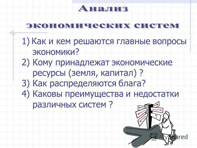 1)Как и кем решаются главные вопросы экономики? 2) Кому принадлежат экономические ресурсы (земля, капитал) ? 3) Как распределяются блага? 4) Каковы преимущества и недостатки различных систем ?