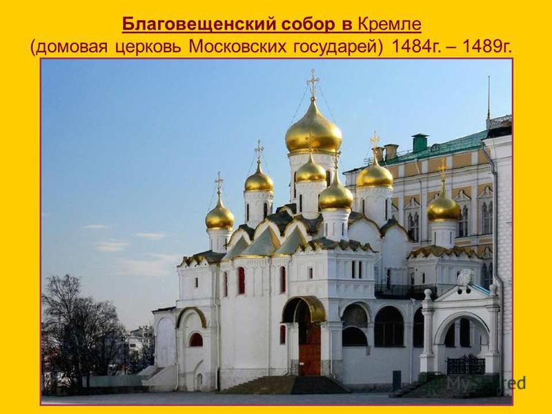 Благовещенский собор в Кремле (домовая церковь Московских государей) 1484 г. – 1489 г.