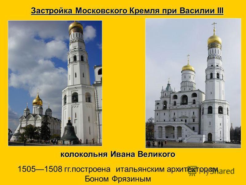 Застройка Московского Кремля при Василии III колокольня Ивана Великого 15051508 гг.построена итальянским архитектором Боном Фрязиным
