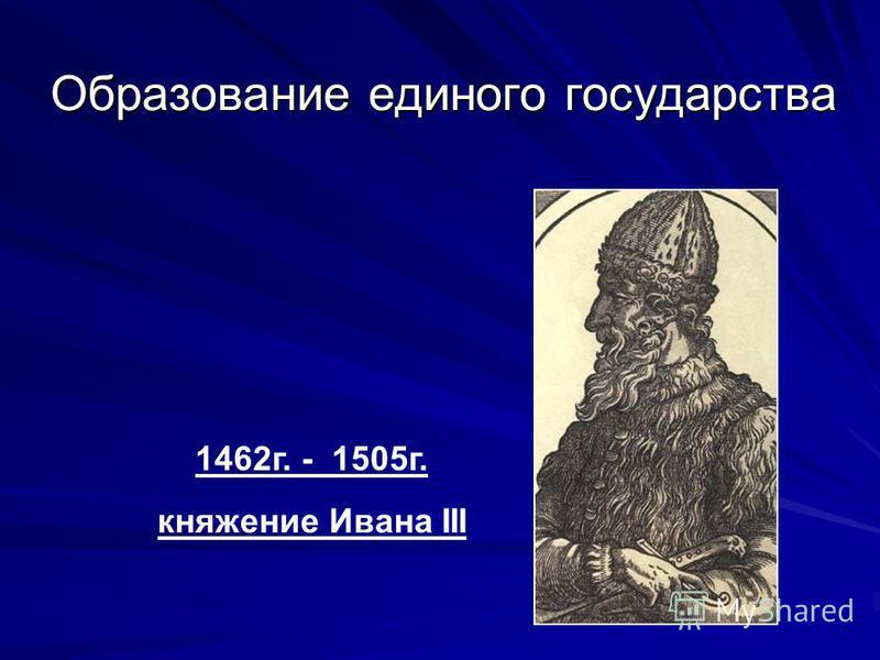 Образование единого государства 1462 г. - 1505 г. княжение Ивана III
