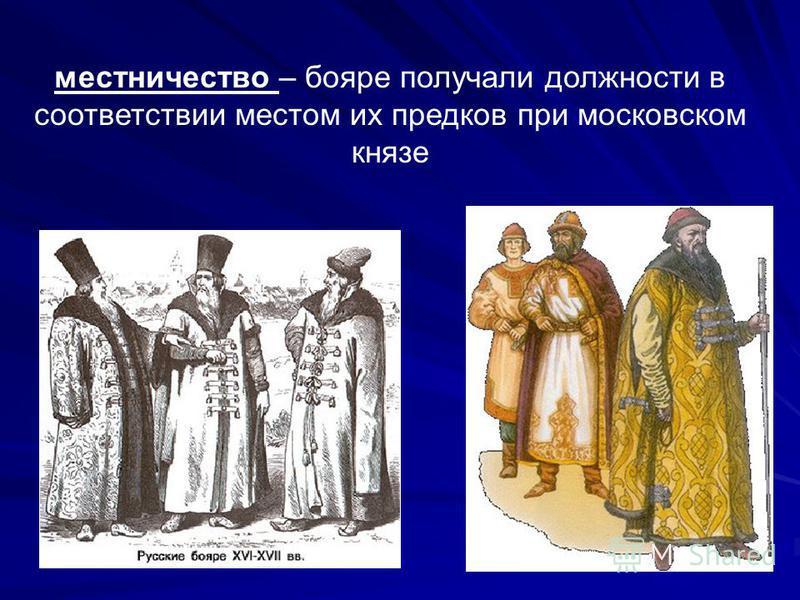 местничество – бояре получали должности в соответствии местом их предков при московском князе