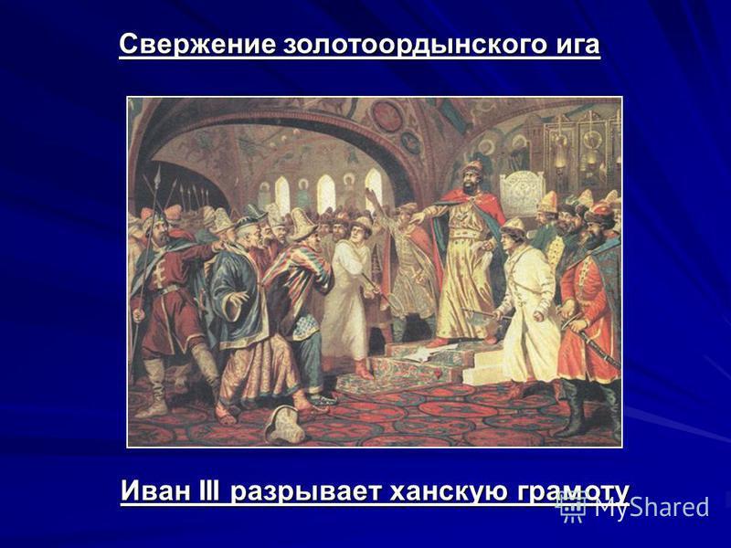 Свержение золотоордынского ига Иван III разрывает ханскую грамоту
