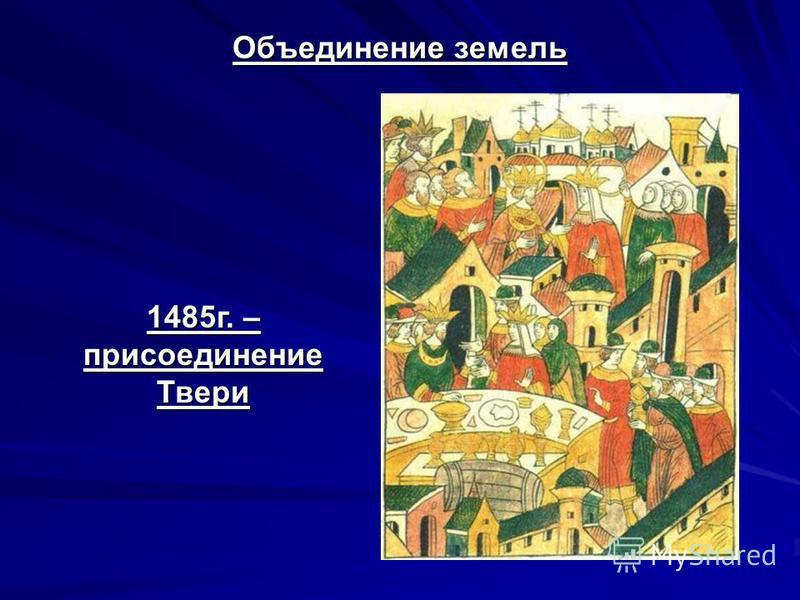 Объединение земель 1485 г. – присоединение Твери