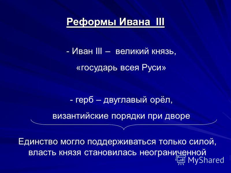 Реформы Ивана III - Иван III – великий князь, «государь всея Руси» - герб – двуглавый орёл, византийские порядки при дворе Единство могло поддерживаться только силой, власть князя становилась неограниченной