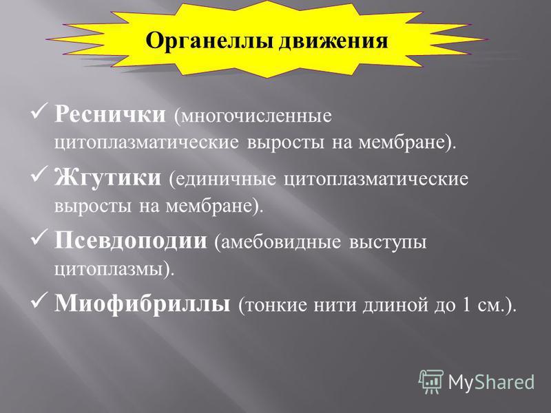 Реснички ( многочисленные цитоплазматические выросты на мембране ). Жгутики ( единичные цитоплазматические выросты на мембране ). Псевдоподии ( амебовидные выступы цитоплазмы ). Миофибриллы ( тонкие нити длиной до 1 см.). Органеллы движения