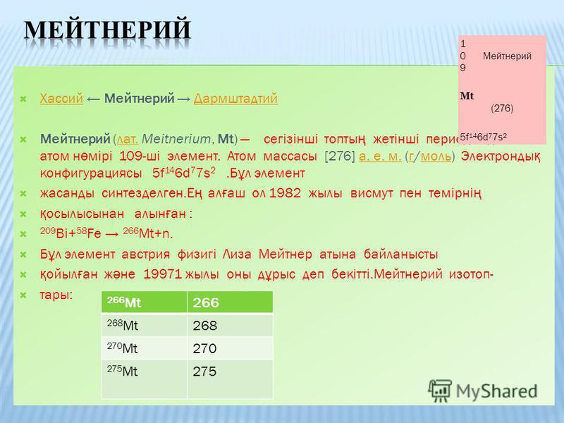 Хассий Мейтнерий Дармштадтий ХассийДармштадтий Мейтнерий (лат. Meitnerium, Mt) сегізінші топты ң жетінші периодында ғ ы атом н ө мірі 109-ші элемент. Атом массасы [276] а. е. м. (г/моль) Электронды қ конфигурациясы 5f 14 6d 7 7s 2.Б ұ л элементлат.а.