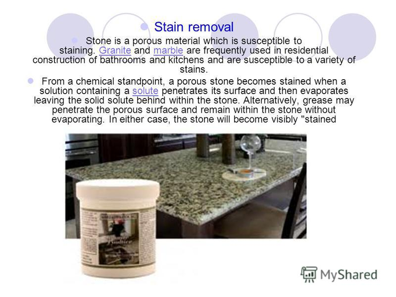 Stain removal Stone is a porous material which is susceptible to staining. Granite and marble are frequently used in residential construction of bathrooms and kitchens and are susceptible to a variety of stains.Granitemarble From a chemical standpoin