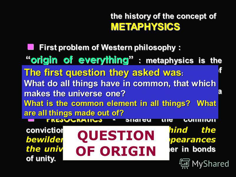 the history of the concept of METAPHYSICS First problem of Western philosophy : First problem of Western philosophy : origin of everything : metaphysics is the science which investigates the ultimate ground of absolutely everything. origin of everyth