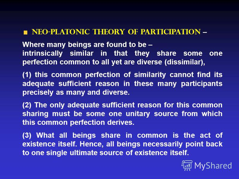 Neo-Platonic Theory of Participation – Where many beings are found to be – intrinsically similar in that they share some one perfection common to all yet are diverse (dissimilar), (1) this common perfection of similarity cannot find its adequate suff