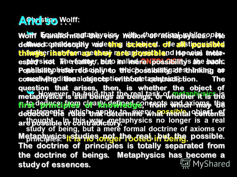Christian Wolff: ONTOLOGY Equated metaphysics with theoretical philosophy, thus considerably widening its object. He distinguished further between general metaphysics and special meta- physics. The former, also called ONTOLOGY, is the basic philosoph