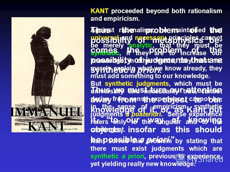 KANT proceeded beyond both rationalism and empiricism. Against rationalism, he maintained that universal and necessary principles cannot be merely analytic, that they must be synthetic, if they are to increase our knowledge; in other words, they must