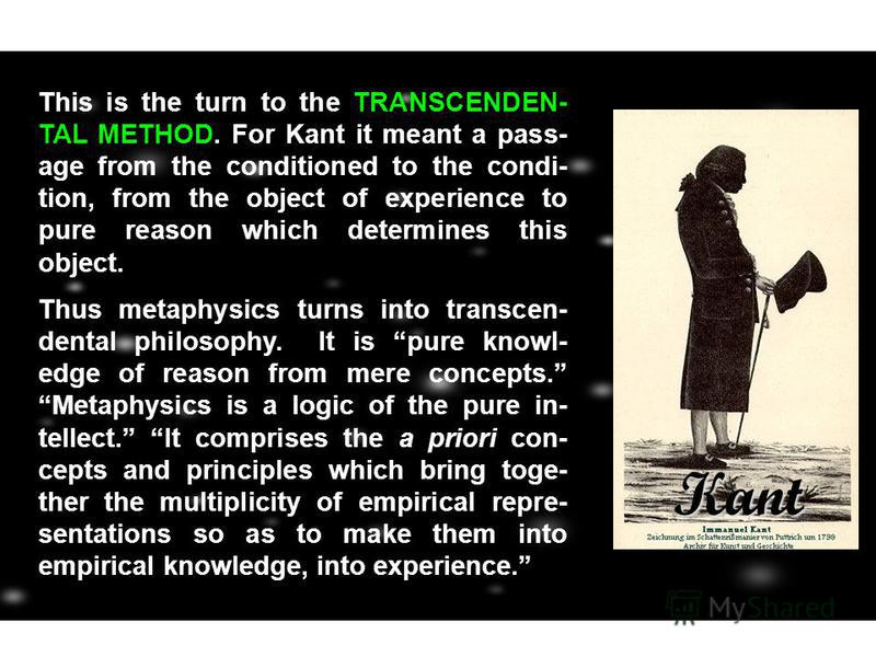 This is the turn to the TRANSCENDEN- TAL METHOD. For Kant it meant a pass- age from the conditioned to the condi- tion, from the object of experience to pure reason which determines this object. Thus metaphysics turns into transcen- dental philosophy