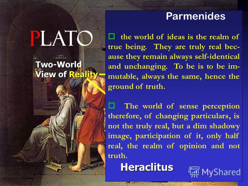 Plato Two-World View of Reality Sensible Realm Realm of Ideas came to this realization through two ways: reacting against the Sophists and the relativization of truth (knowledge / morality not pos- sible!) reacting against the Sophists and the relati