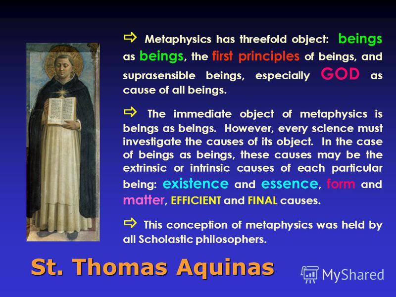 St. Thomas Aquinas Metaphysics has threefold object: beings as beings, the first principles of beings, and suprasensible beings, especially GOD as cause of all beings. The immediate object of metaphysics is beings as beings. However, every science mu