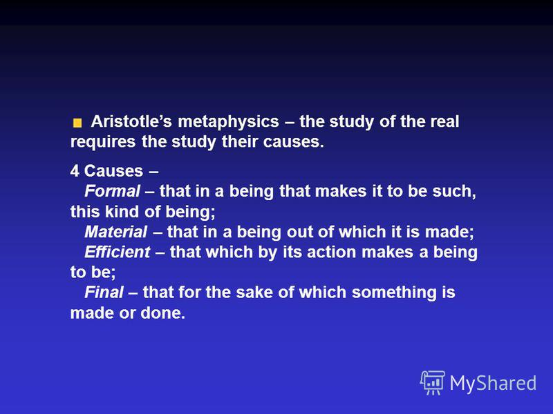 Aristotles metaphysics – the study of the real requires the study their causes. 4 Causes – Formal – that in a being that makes it to be such, this kind of being; Material – that in a being out of which it is made; Efficient – that which by its action