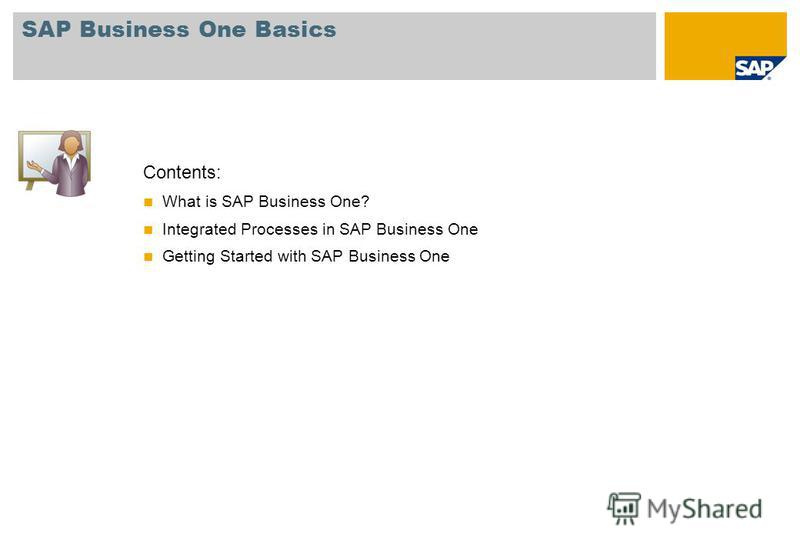 Contents: What is SAP Business One? Integrated Processes in SAP Business One Getting Started with SAP Business One SAP Business One Basics