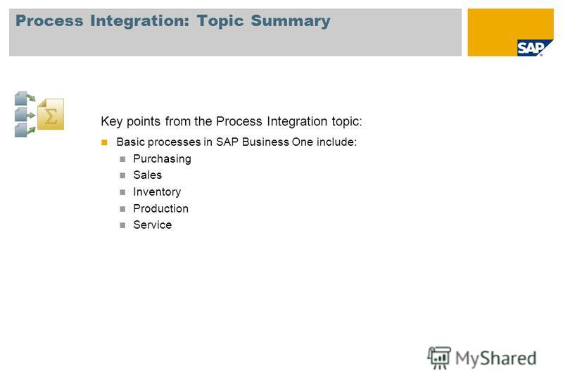 Process Integration: Topic Summary Key points from the Process Integration topic: Basic processes in SAP Business One include: Purchasing Sales Inventory Production Service