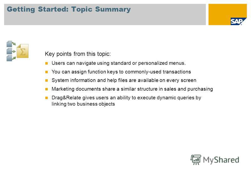 Getting Started: Topic Summary Key points from this topic: Users can navigate using standard or personalized menus. You can assign function keys to commonly-used transactions System information and help files are available on every screen Marketing d