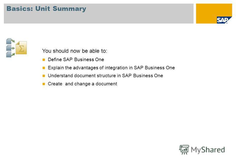 Basics: Unit Summary You should now be able to: Define SAP Business One Explain the advantages of integration in SAP Business One Understand document structure in SAP Business One Create and change a document
