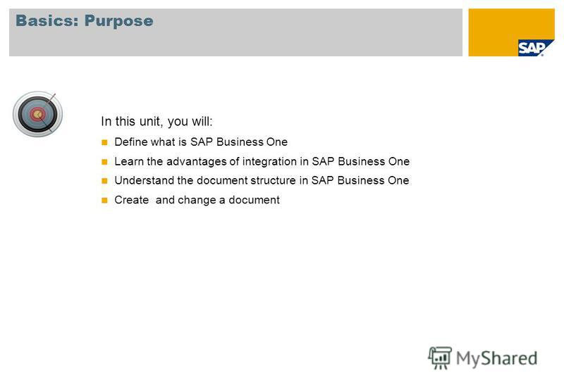 In this unit, you will: Define what is SAP Business One Learn the advantages of integration in SAP Business One Understand the document structure in SAP Business One Create and change a document Basics: Purpose