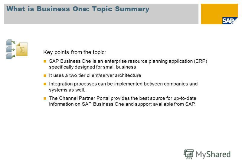 What is Business One: Topic Summary Key points from the topic: SAP Business One is an enterprise resource planning application (ERP) specifically designed for small business It uses a two tier client/server architecture Integration processes can be i