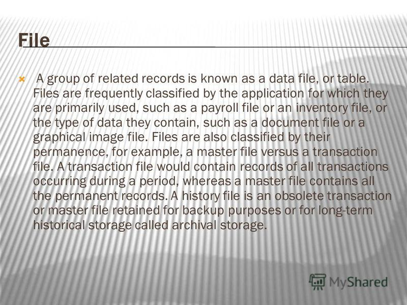 File A group of related records is known as a data file, or table. Files are frequently classified by the application for which they are primarily used, such as a payroll file or an inventory file, or the type of data they contain, such as a document
