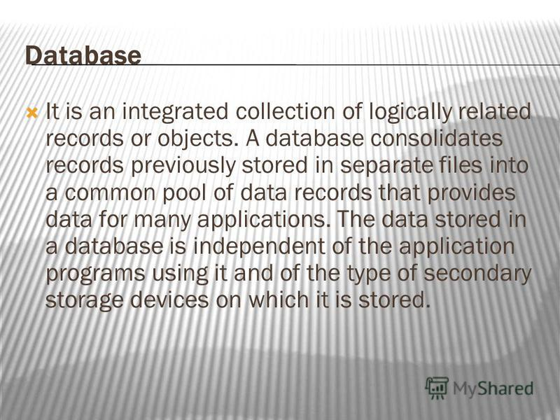 Database It is an integrated collection of logically related records or objects. A database consolidates records previously stored in separate files into a common pool of data records that provides data for many applications. The data stored in a dat