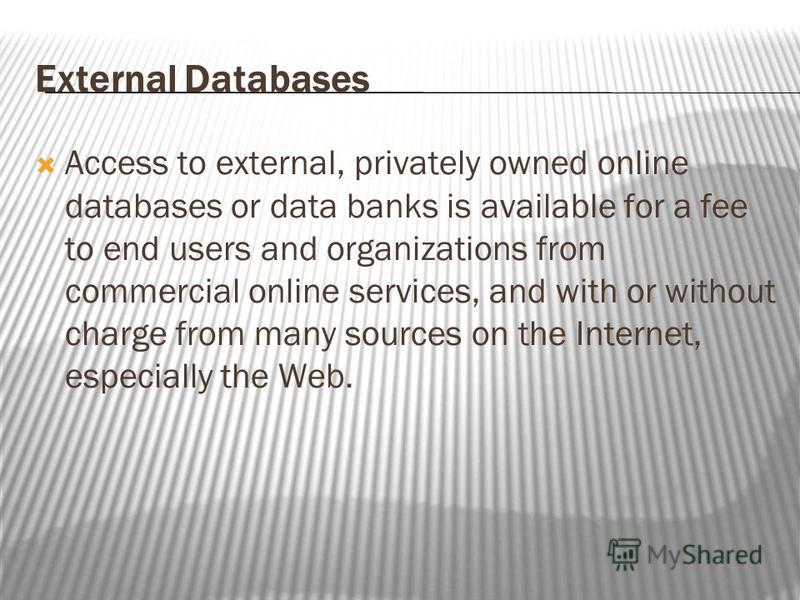 External Databases Access to external, privately owned online databases or data banks is available for a fee to end users and organizations from commercial online services, and with or without charge from many sources on the Internet, especially the