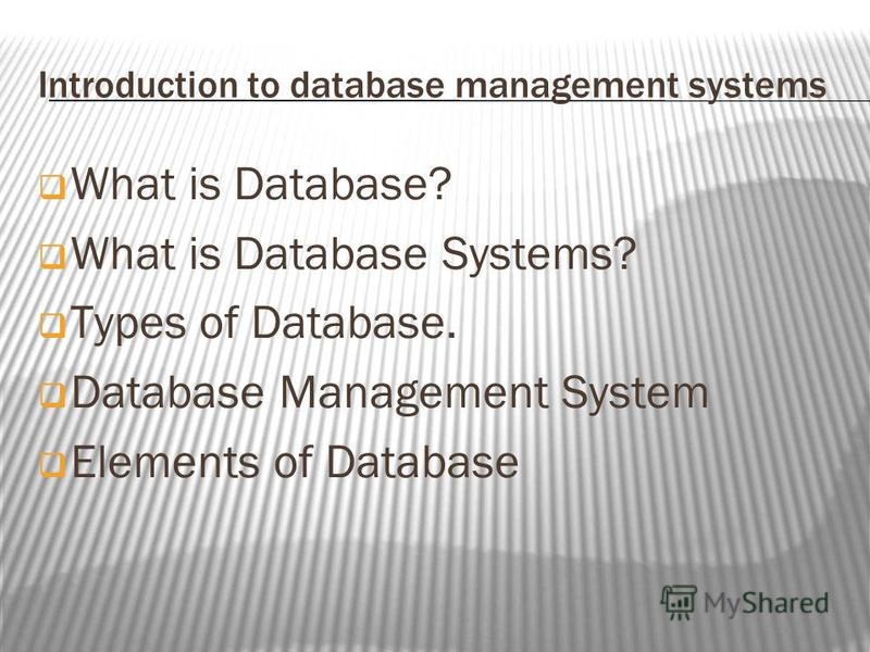 Introduction to database management systems What is Database? What is Database Systems? Types of Database. Database Management System Elements of Database