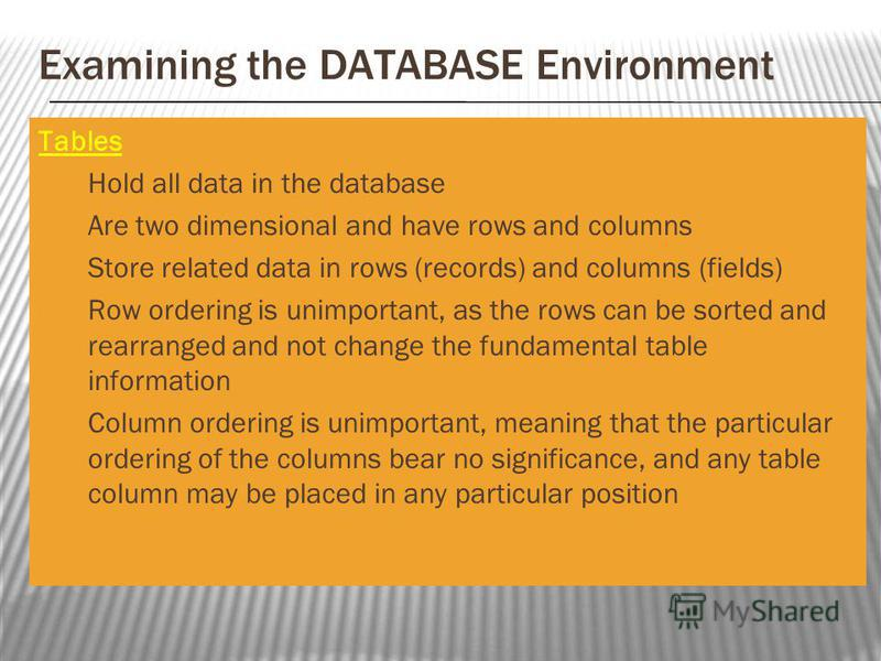 Examining the DATABASE Environment Tables Hold all data in the database Are two dimensional and have rows and columns Store related data in rows (records) and columns (fields) Row ordering is unimportant, as the rows can be sorted and rearranged and