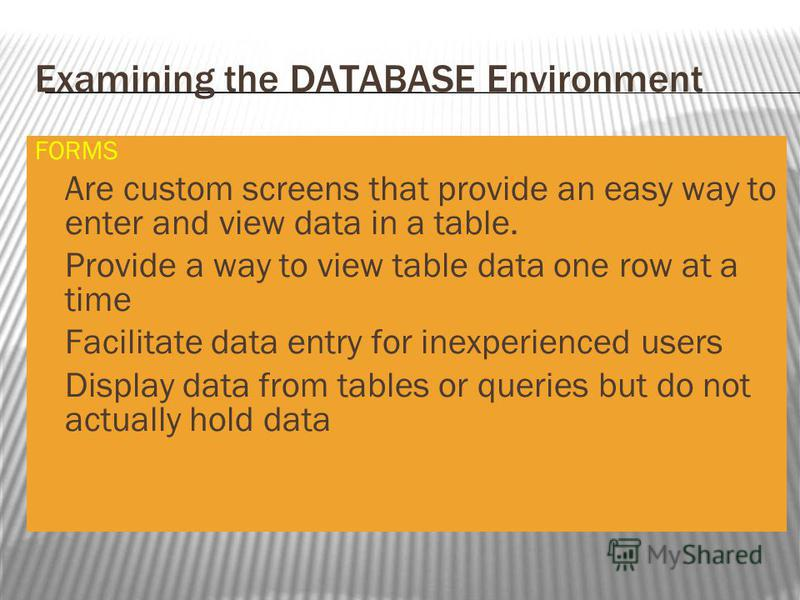 Examining the DATABASE Environment FORMS Are custom screens that provide an easy way to enter and view data in a table. Provide a way to view table data one row at a time Facilitate data entry for inexperienced users Display data from tables or queri