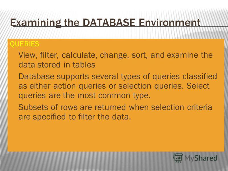 Examining the DATABASE Environment QUERIES View, filter, calculate, change, sort, and examine the data stored in tables Database supports several types of queries classified as either action queries or selection queries. Select queries are the most c