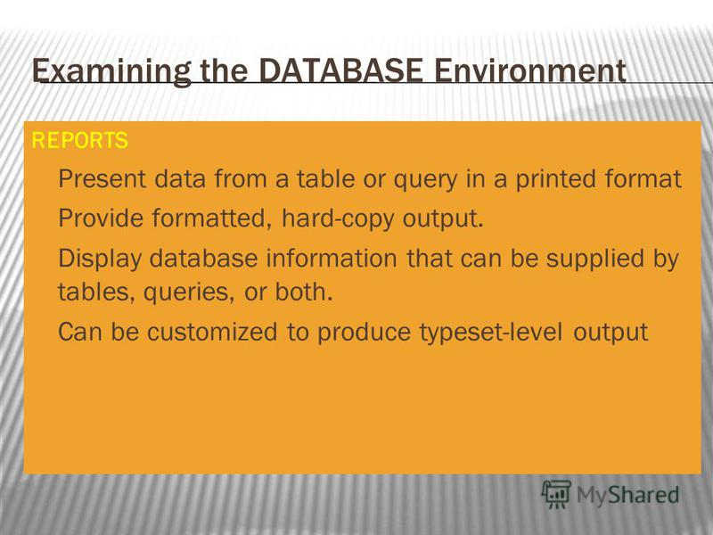 Examining the DATABASE Environment REPORTS Present data from a table or query in a printed format Provide formatted, hard-copy output. Display database information that can be supplied by tables, queries, or both. Can be customized to produce typeset