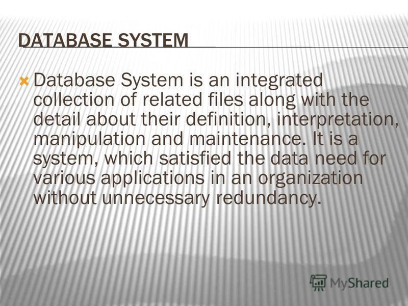 DATABASE SYSTEM Database System is an integrated collection of related files along with the detail about their definition, interpretation, manipulation and maintenance. It is a system, which satisfied the data need for various applications in an orga