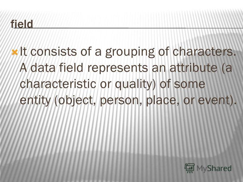 field It consists of a grouping of characters. A data field represents an attribute (a characteristic or quality) of some entity (object, person, place, or event).