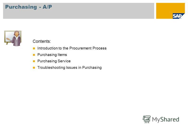 Contents: Introduction to the Procurement Process Purchasing Items Purchasing Service Troubleshooting Issues in Purchasing Purchasing - A/P