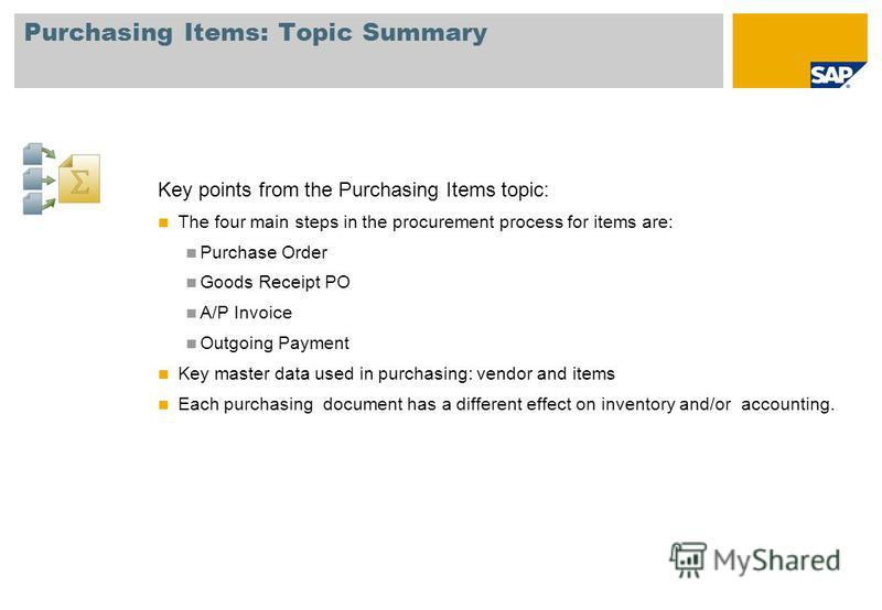 Purchasing Items: Topic Summary Key points from the Purchasing Items topic: The four main steps in the procurement process for items are: Purchase Order Goods Receipt PO A/P Invoice Outgoing Payment Key master data used in purchasing: vendor and item