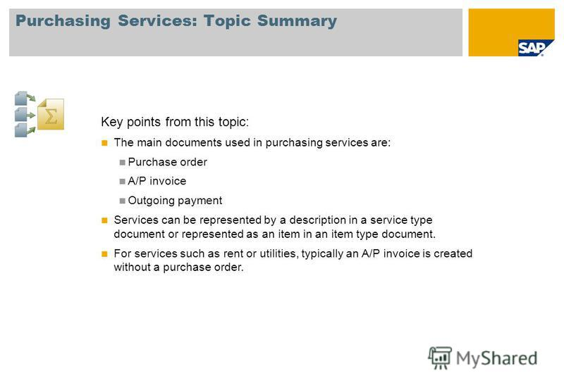 Purchasing Services: Topic Summary Key points from this topic: The main documents used in purchasing services are: Purchase order A/P invoice Outgoing payment Services can be represented by a description in a service type document or represented as a