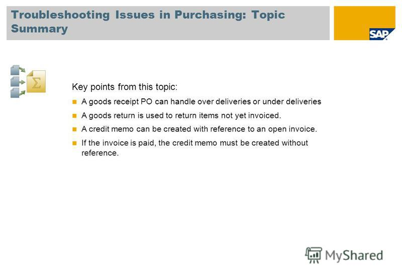 Troubleshooting Issues in Purchasing: Topic Summary Key points from this topic: A goods receipt PO can handle over deliveries or under deliveries A goods return is used to return items not yet invoiced. A credit memo can be created with reference to