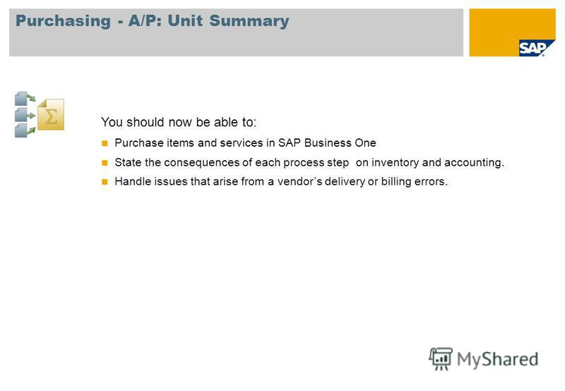 Purchasing - A/P: Unit Summary You should now be able to: Purchase items and services in SAP Business One State the consequences of each process step on inventory and accounting. Handle issues that arise from a vendors delivery or billing errors.