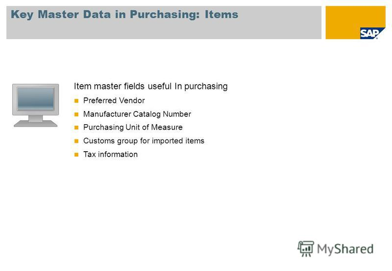 Key Master Data in Purchasing: Items Item master fields useful In purchasing Preferred Vendor Manufacturer Catalog Number Purchasing Unit of Measure Customs group for imported items Tax information
