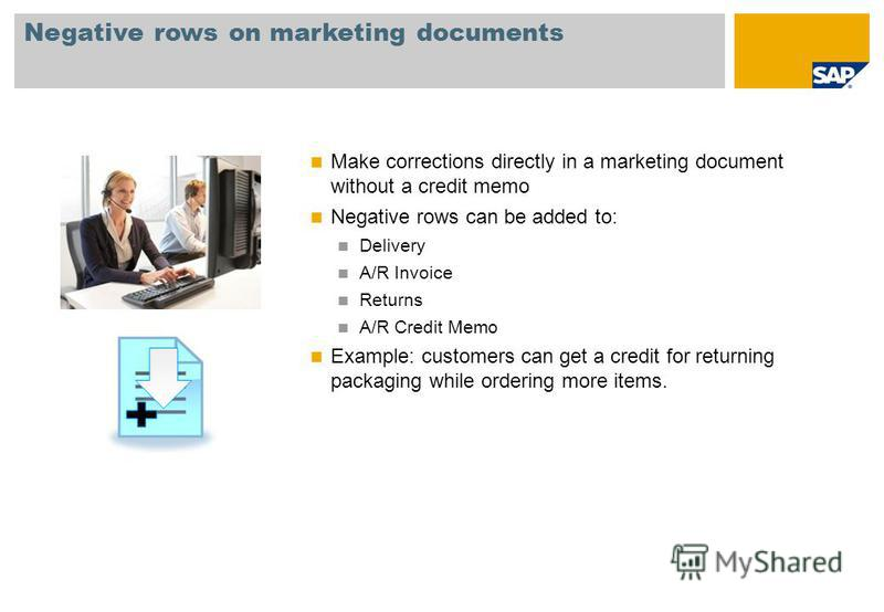 Negative rows on marketing documents Make corrections directly in a marketing document without a credit memo Negative rows can be added to: Delivery A/R Invoice Returns A/R Credit Memo Example: customers can get a credit for returning packaging while