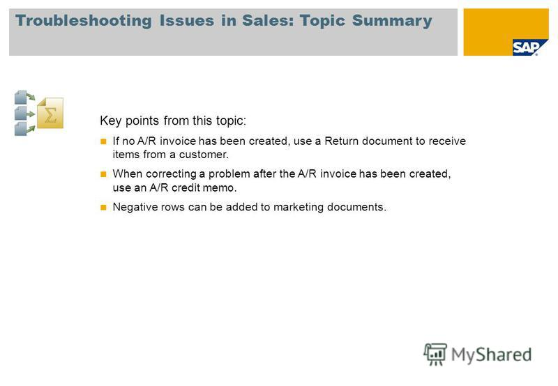 Troubleshooting Issues in Sales: Topic Summary Key points from this topic: If no A/R invoice has been created, use a Return document to receive items from a customer. When correcting a problem after the A/R invoice has been created, use an A/R credit
