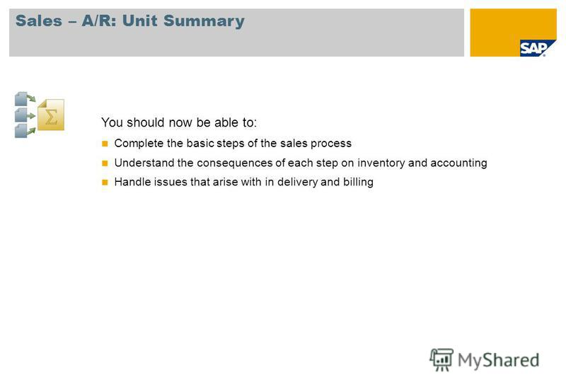 Sales – A/R: Unit Summary You should now be able to: Complete the basic steps of the sales process Understand the consequences of each step on inventory and accounting Handle issues that arise with in delivery and billing