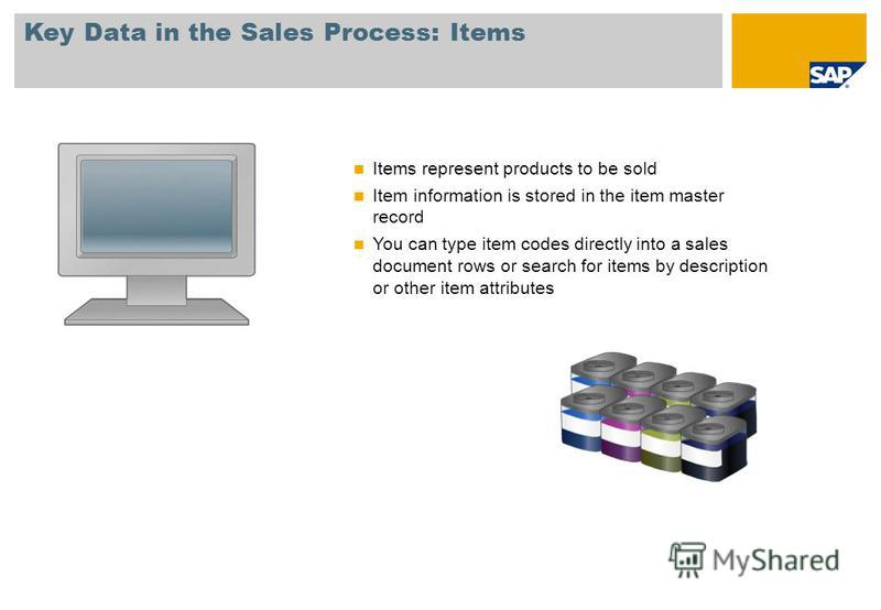 Key Data in the Sales Process: Items Items represent products to be sold Item information is stored in the item master record You can type item codes directly into a sales document rows or search for items by description or other item attributes