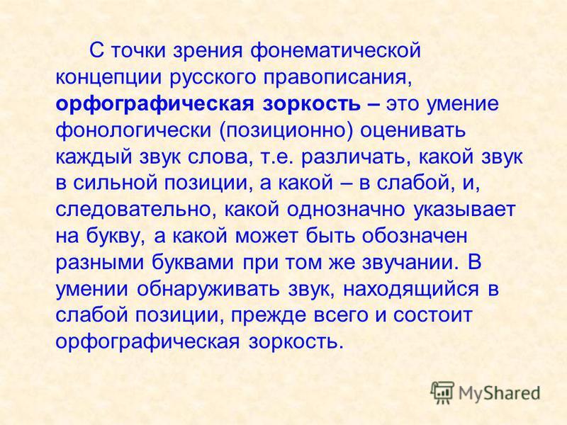 С точки зрения фонематической концепции русского правописания, орфографическая зоркость – это умение фонологически (позиционно) оценивать каждый звук слова, т.е. различать, какой звук в сильной позиции, а какой – в слабой, и, следовательно, какой одн