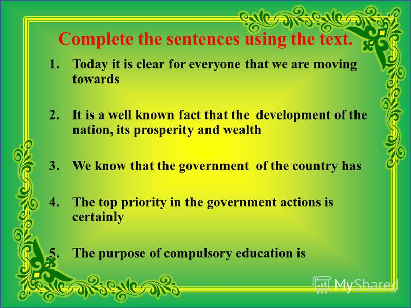 Complete the sentences using the text. 1.Today it is clear for everyone that we are moving towards 2.It is a well known fact that the development of the nation, its prosperity and wealth 3.We know that the government of the country has 4.The top prio