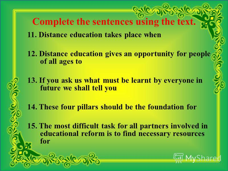 Complete the sentences using the text. 11. Distance education takes place when 12. Distance education gives an opportunity for people of all ages to 13. If you ask us what must be learnt by everyone in future we shall tell you 14. These four pillars